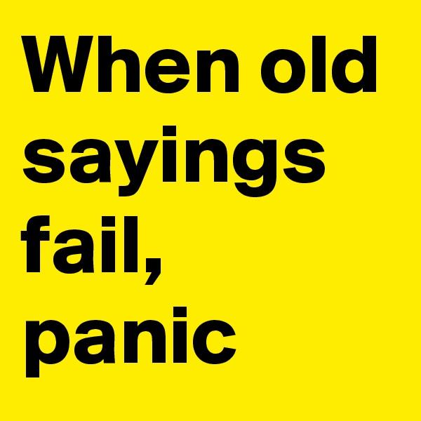 When old sayings fail, panic