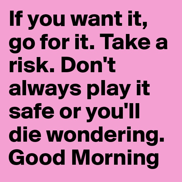 If you want it, go for it. Take a risk. Don't always play it safe or you'll die wondering. Good Morning