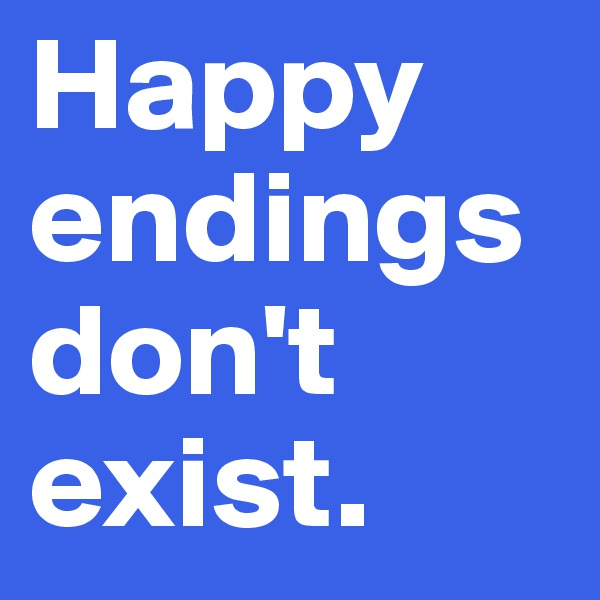Happy endings don't exist.