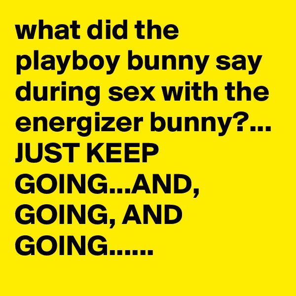 what did the playboy bunny say during sex with the energizer bunny?... JUST KEEP GOING...AND, GOING, AND GOING......
