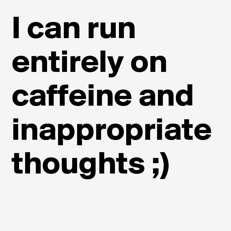 I can run entirely on caffeine and inappropriate thoughts ;)