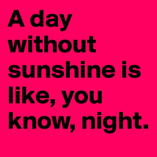 A day without sunshine is like, you know, night.