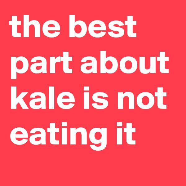 the best part about kale is not eating it