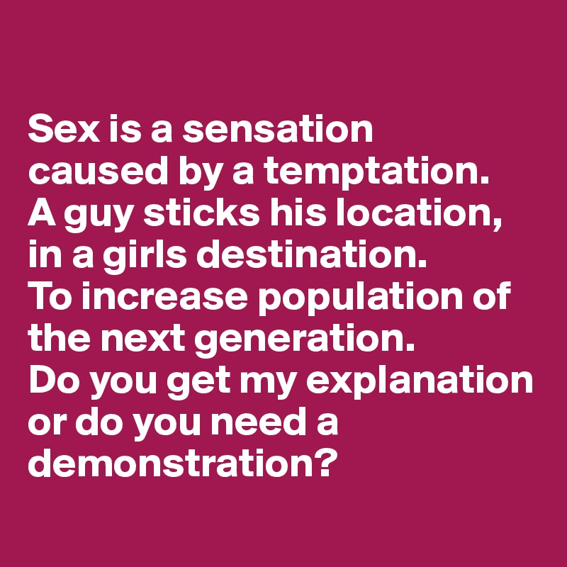 Sex is a sensation caused by a temptation. A guy sticks his location, in a girls destination. To increase population of the next generation. Do you get my explanation or do you need a demonstration?