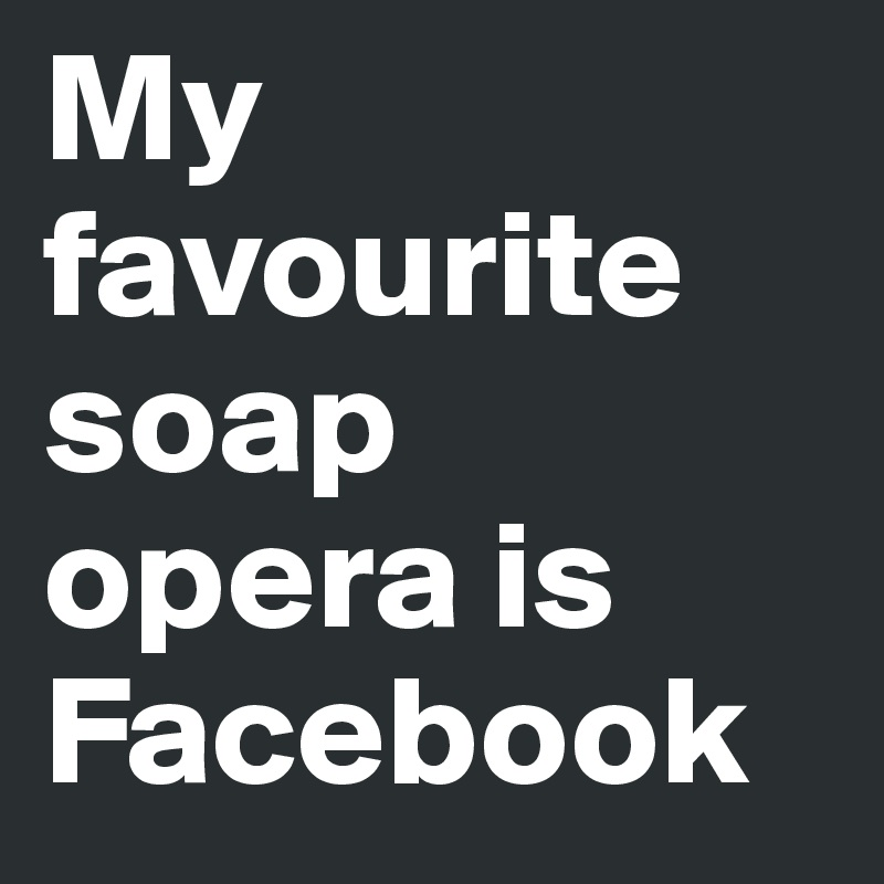 My favourite soap opera is Facebook