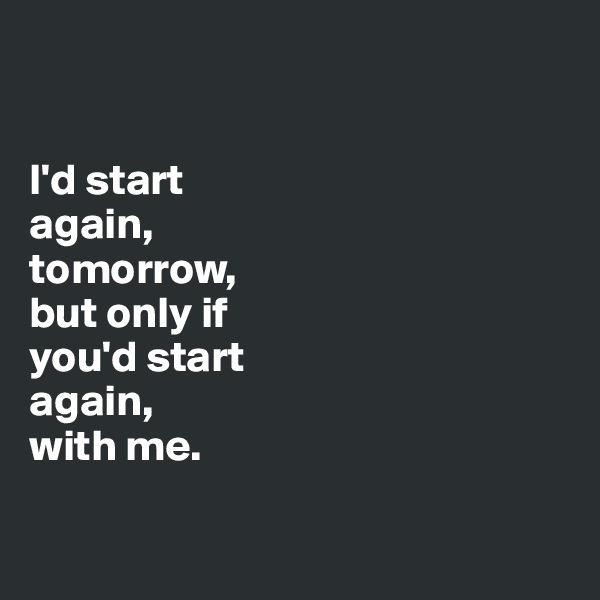 I'd start  again,  tomorrow,  but only if  you'd start  again,  with me.