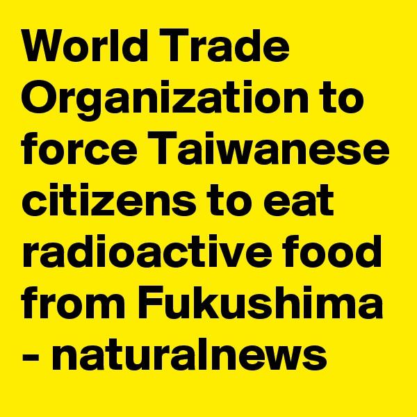 World Trade Organization to force Taiwanese citizens to eat radioactive food from Fukushima - naturalnews