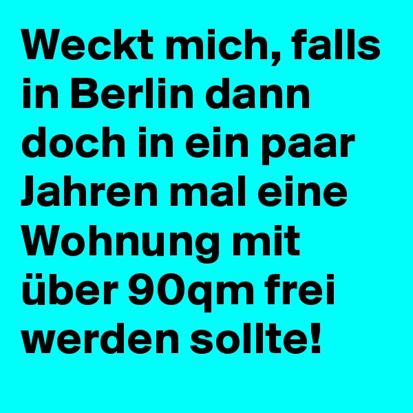 Weckt mich, falls in Berlin dann doch in ein paar Jahren mal eine Wohnung mit über 90qm frei werden sollte!