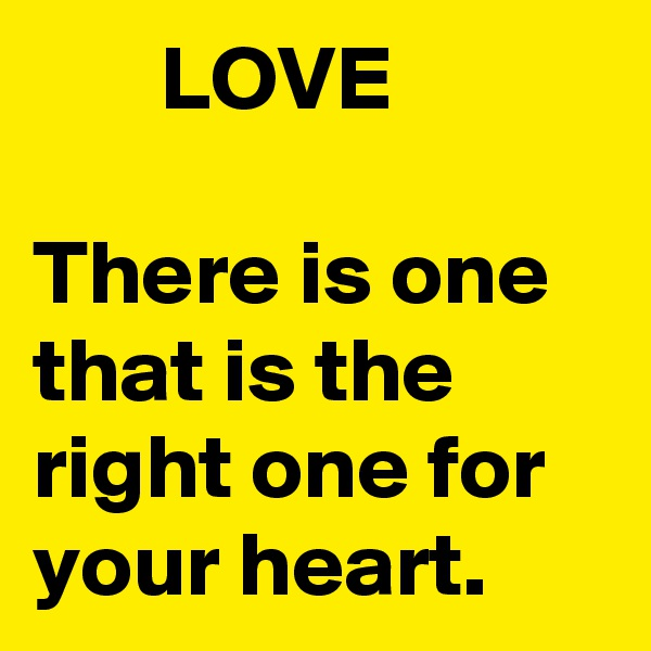 LOVE  There is one that is the right one for your heart.