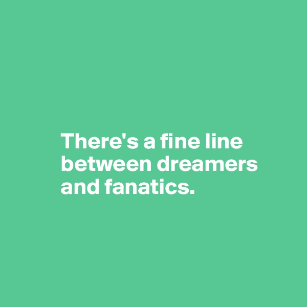 There's a fine line            between dreamers            and fanatics.
