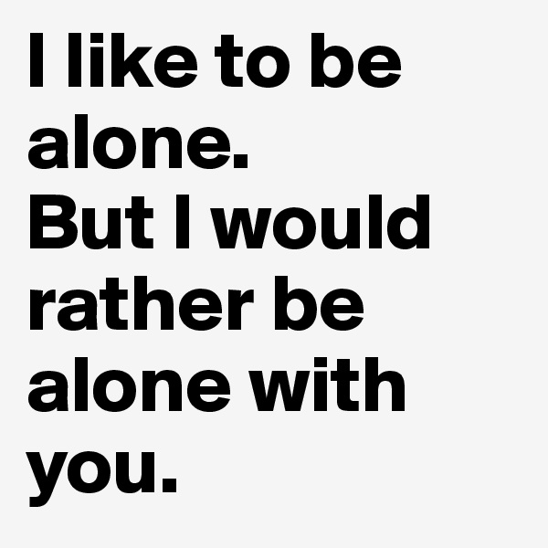 I like to be alone.  But I would rather be alone with you.