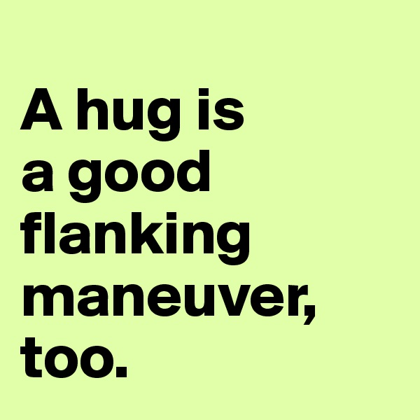 A hug is  a good flanking maneuver, too.