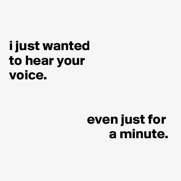 i just wanted to hear your voice.                               even just for                                     a minute.