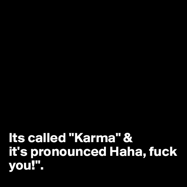 "Its called ""Karma"" &  it's pronounced Haha, fuck you!""."