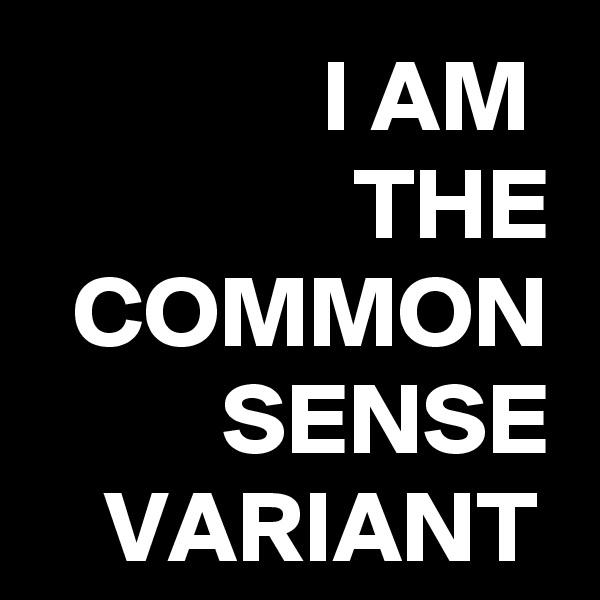 I AM  THE COMMON SENSE VARIANT
