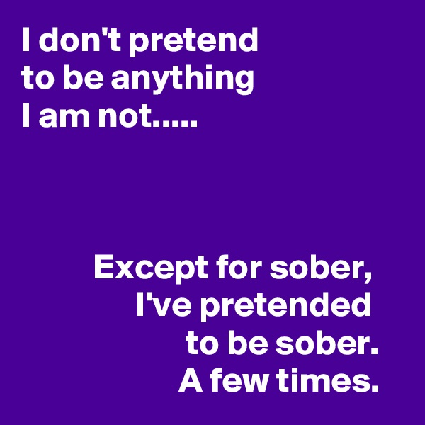 I don't pretend to be anything I am not.....                        Except for sober,                  I've pretended                        to be sober.                       A few times.