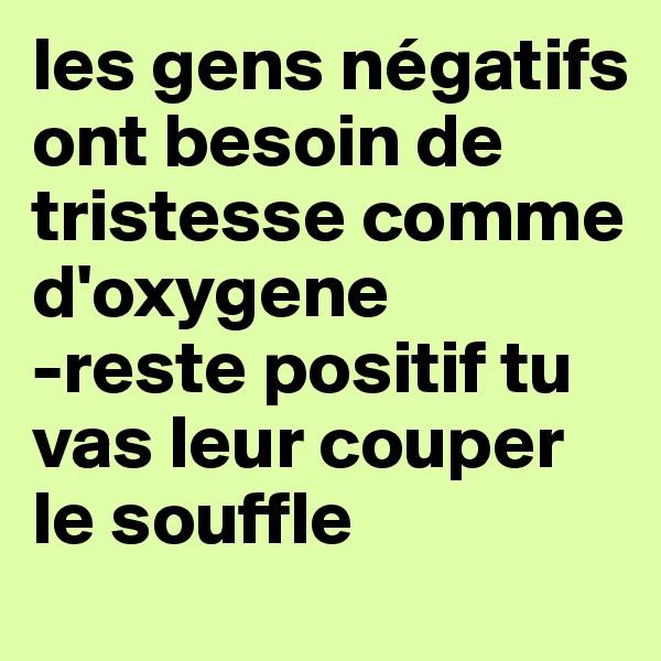 les gens négatifs ont besoin de tristesse comme d'oxygene -reste positif tu vas leur couper le souffle