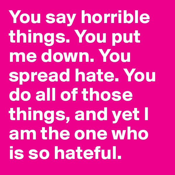 You say horrible things. You put me down. You spread hate. You do all of those things, and yet I am the one who is so hateful.