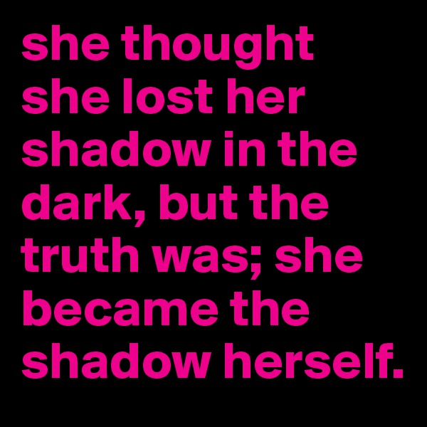 she thought she lost her shadow in the dark, but the truth was; she became the shadow herself.