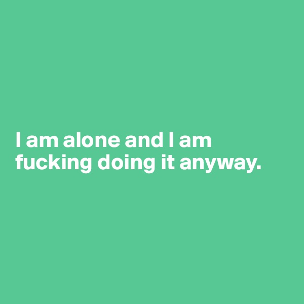 I am alone and I am fucking doing it anyway.