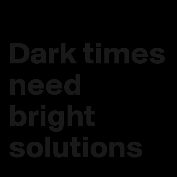 Dark times need bright solutions