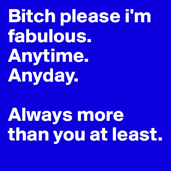 Bitch please i'm fabulous. Anytime. Anyday.   Always more than you at least.