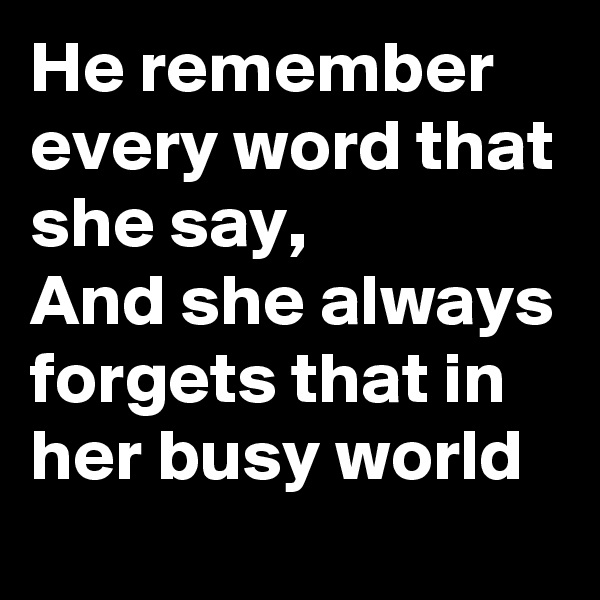 He remember every word that she say, And she always forgets that in her busy world