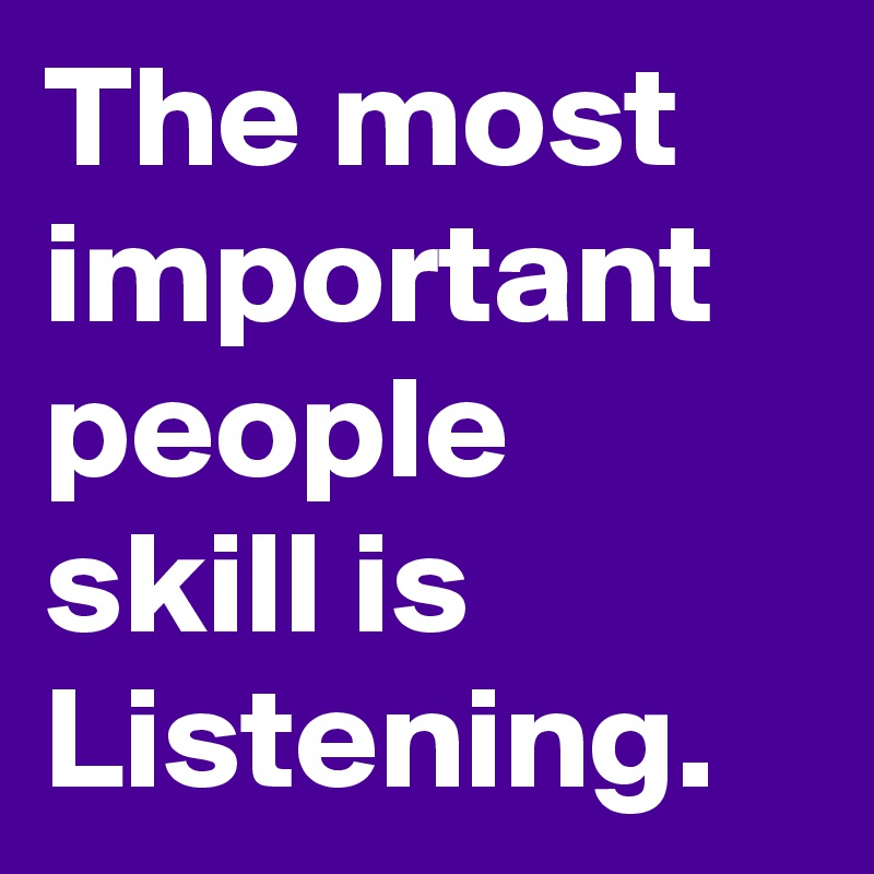 The most important people skill is Listening.