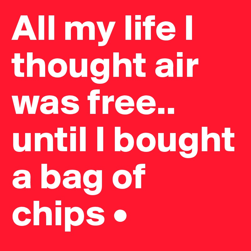All my life I thought air was free.. until I bought a bag of chips •