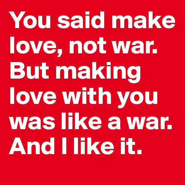 You said make love, not war. But making love with you was like a war. And I like it.