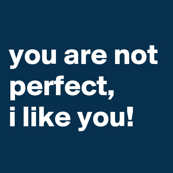 you are not perfect,  i like you!