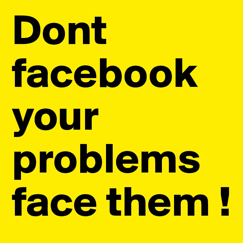 Dont        facebook your problems face them !