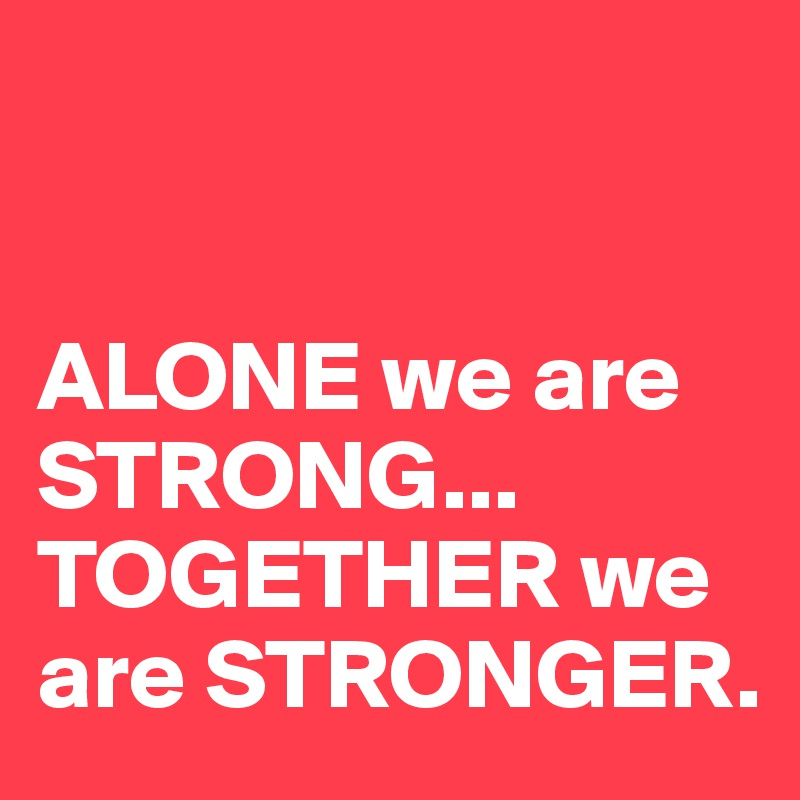 ALONE we are STRONG TOGETHER we are STRONGER. Post by