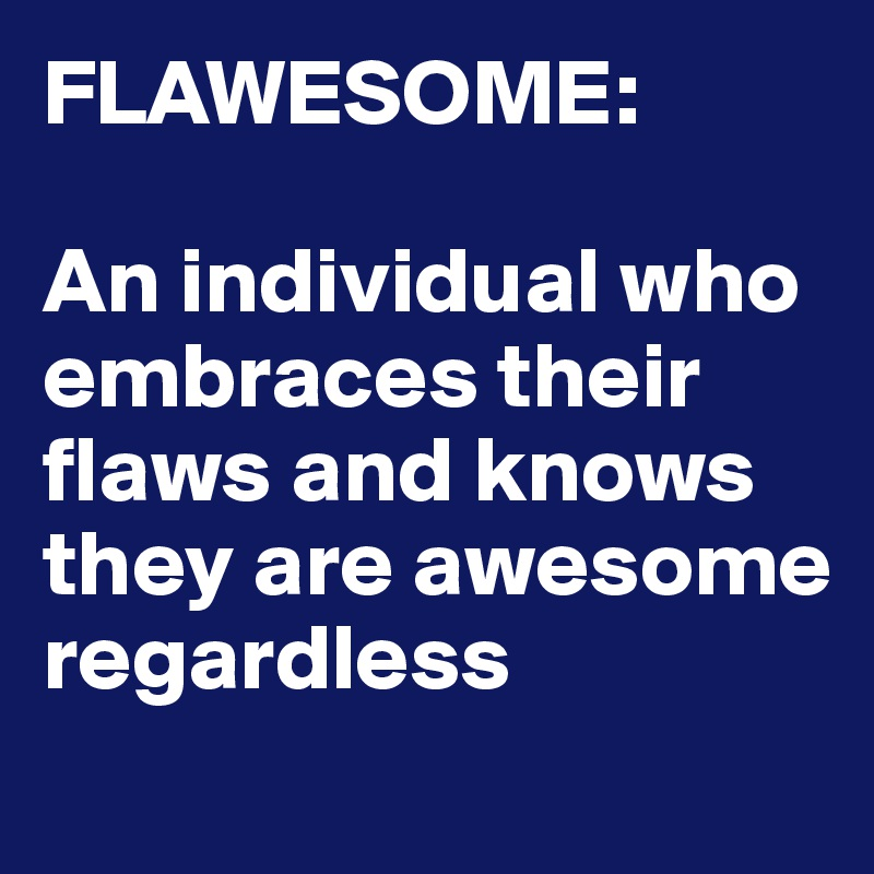FLAWESOME:  An individual who embraces their flaws and knows they are awesome regardless