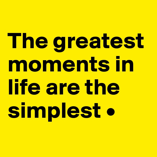 The greatest moments in life are the simplest •