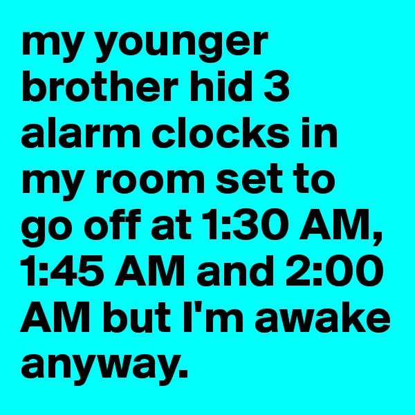 my younger brother hid 3 alarm clocks in my room set to go off at 1:30 AM, 1:45 AM and 2:00 AM but I'm awake anyway.