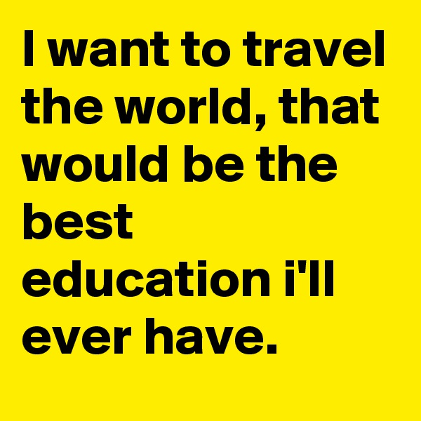 I want to travel the world, that would be the best education i'll ever have.
