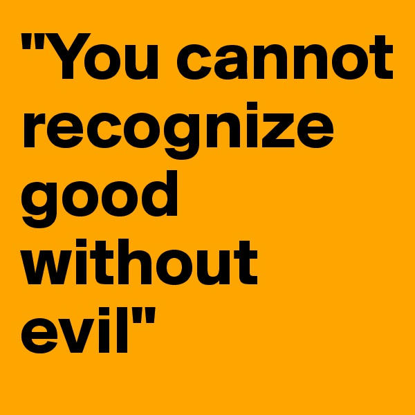 """""""You cannot recognize good without evil"""""""