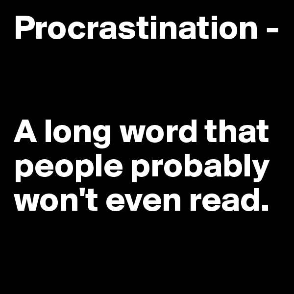 Procrastination -    A long word that people probably won't even read.