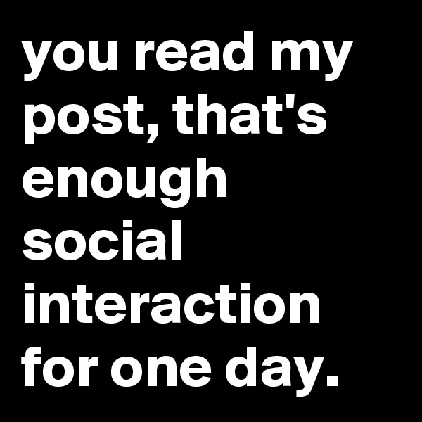 you read my post, that's enough social interaction for one day.