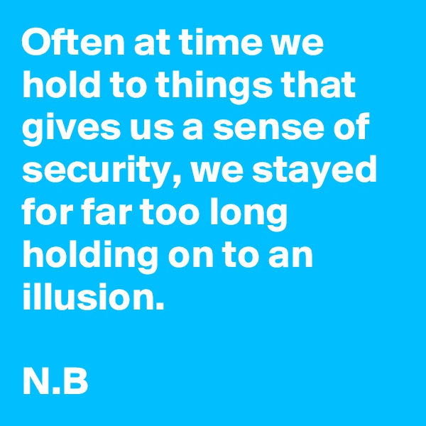 Often at time we hold to things that gives us a sense of security, we stayed for far too long holding on to an illusion.  N.B