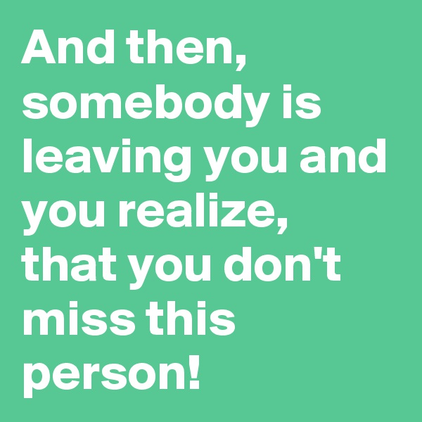 And then, somebody is leaving you and you realize, that you don't miss this person!