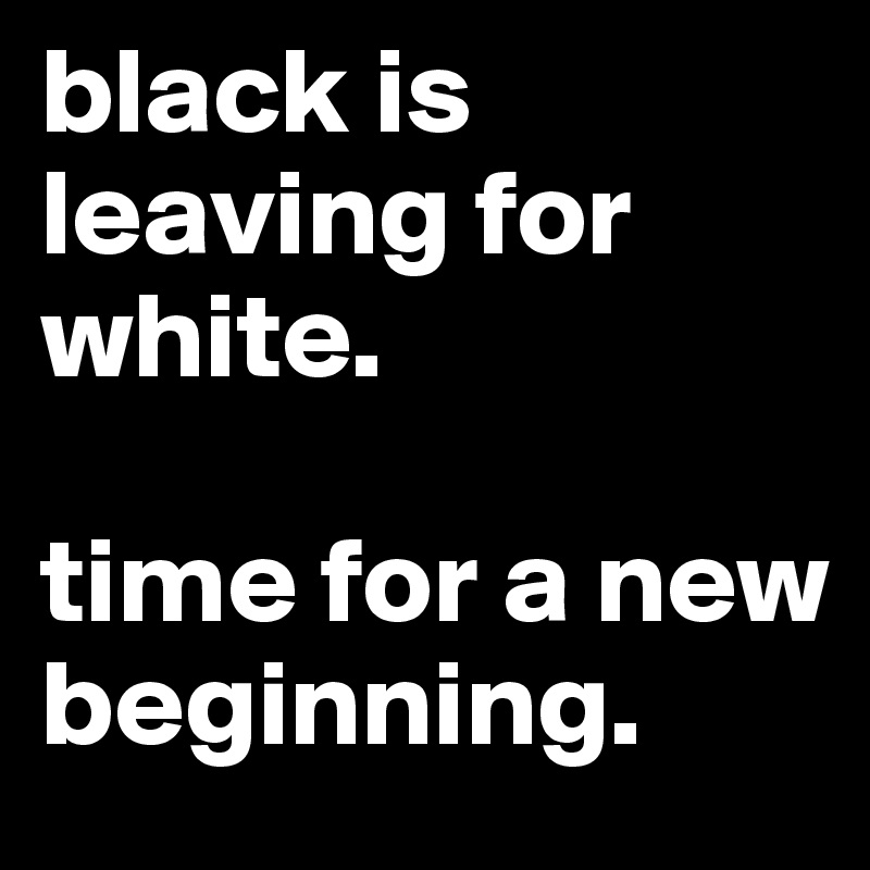 black is leaving for white.   time for a new beginning.