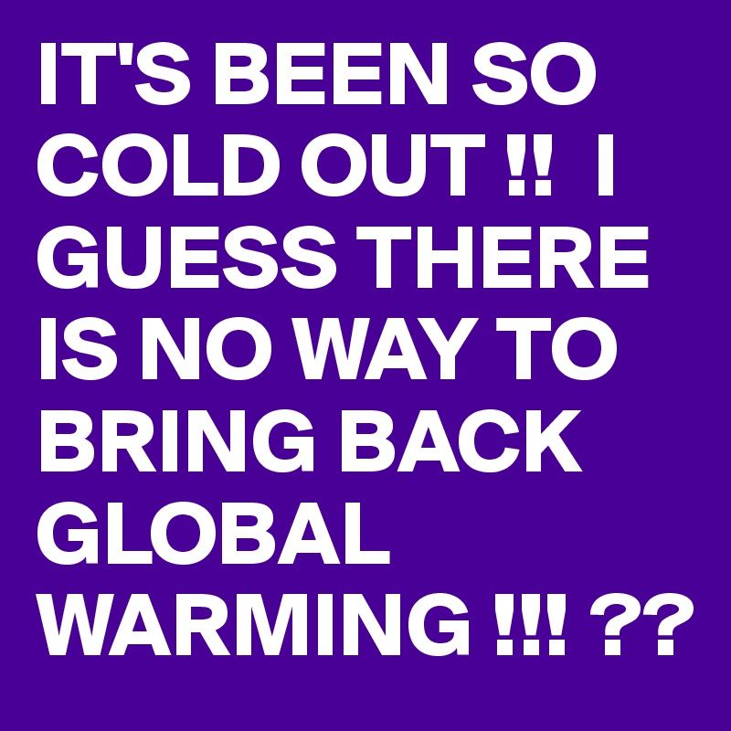 IT'S BEEN SO COLD OUT !!  I GUESS THERE IS NO WAY TO BRING BACK GLOBAL WARMING !!! ??