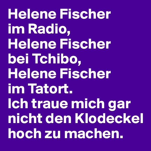 Helene Fischer  im Radio,  Helene Fischer  bei Tchibo,  Helene Fischer  im Tatort.  Ich traue mich gar nicht den Klodeckel hoch zu machen.