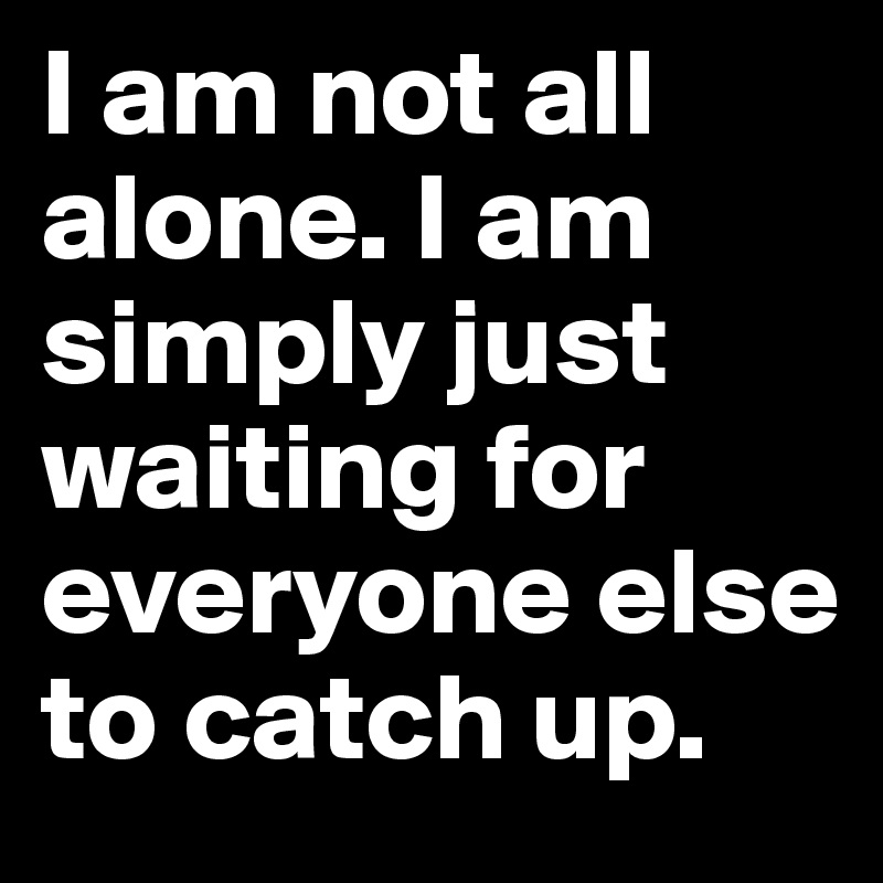 I Am Not All Alone. I Am Simply Just Waiting For Everyone Else To Catch