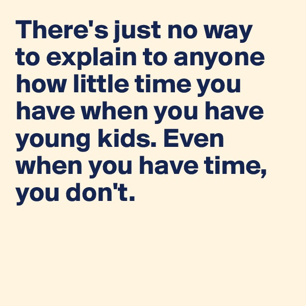 There's just no way  to explain to anyone how little time you have when you have young kids. Even when you have time, you don't.