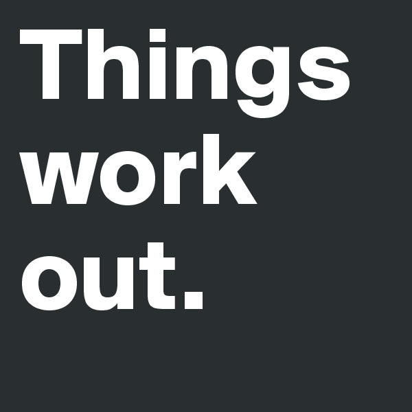 Things work out.