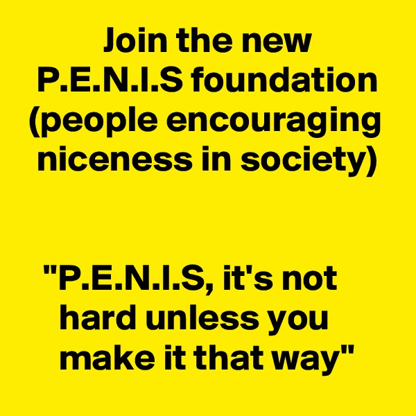 "Join the new             P.E.N.I.S foundation  (people encouraging   niceness in society)      ""P.E.N.I.S, it's not            hard unless you             make it that way"""