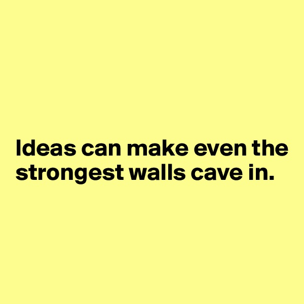 Ideas can make even the strongest walls cave in.